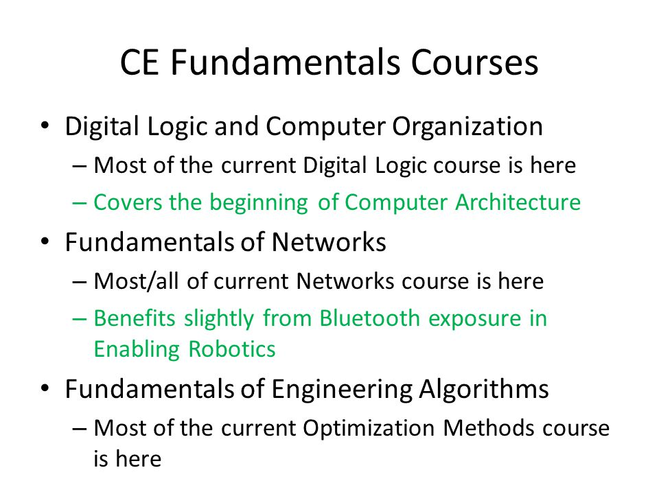 CE Fundamentals Courses Digital Logic and Computer Organization – Most of the current Digital Logic course is here – Covers the beginning of Computer