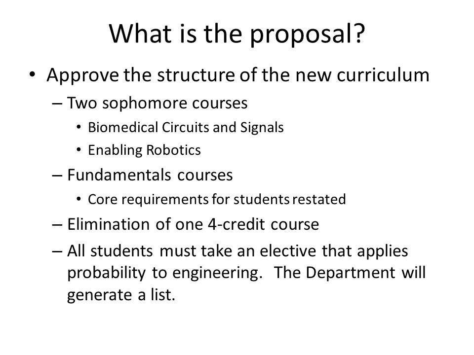 What is the proposal? Approve the structure of the new curriculum – Two sophomore courses Biomedical Circuits and Signals Enabling Robotics – Fundamen