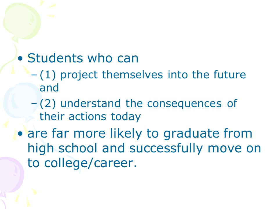Students who can –(1) project themselves into the future and –(2) understand the consequences of their actions today are far more likely to graduate from high school and successfully move on to college/career.