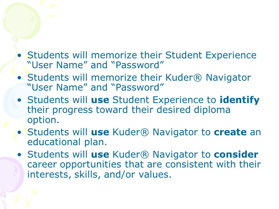 Students will memorize their Student Experience User Name and Password Students will memorize their Kuder® Navigator User Name and Password Students will use Student Experience to identify their progress toward their desired diploma option.