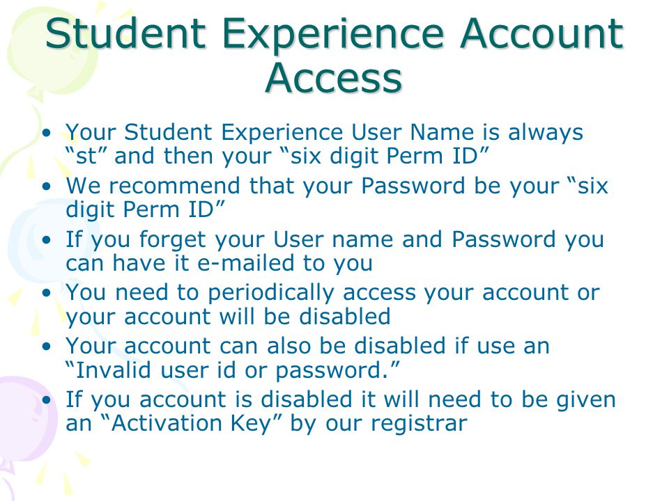 Student Experience Account Access Your Student Experience User Name is always st and then your six digit Perm ID We recommend that your Password be your six digit Perm ID If you forget your User name and Password you can have it e-mailed to you You need to periodically access your account or your account will be disabled Your account can also be disabled if use an Invalid user id or password. If you account is disabled it will need to be given an Activation Key by our registrar