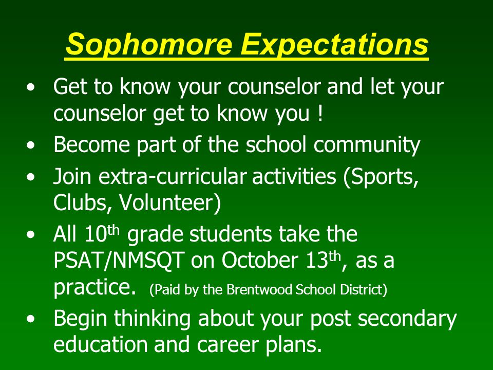 Sophomore Expectations Get to know your counselor and let your counselor get to know you ! Become part of the school community Join extra-curricular a