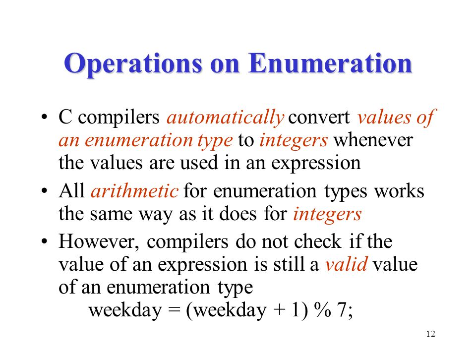 12 Operations on Enumeration C compilers automatically convert values of an enumeration type to integers whenever the values are used in an expression All arithmetic for enumeration types works the same way as it does for integers However, compilers do not check if the value of an expression is still a valid value of an enumeration type weekday = (weekday + 1) % 7;