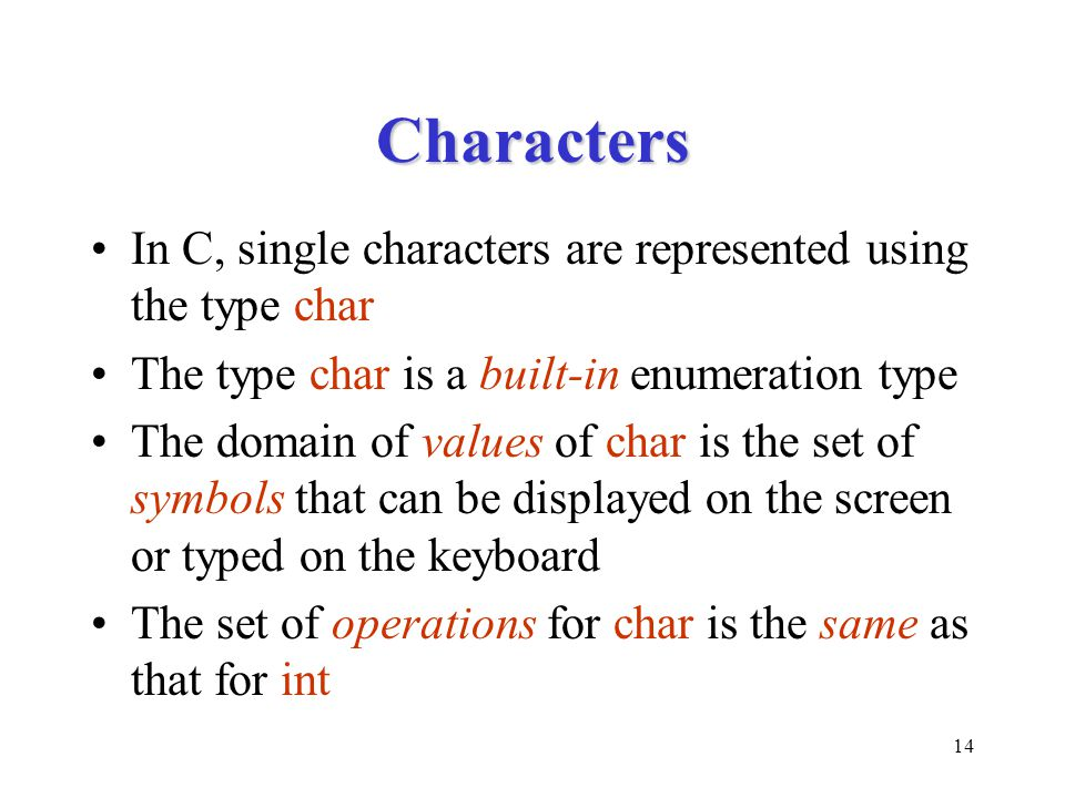 14 Characters In C, single characters are represented using the type char The type char is a built-in enumeration type The domain of values of char is the set of symbols that can be displayed on the screen or typed on the keyboard The set of operations for char is the same as that for int