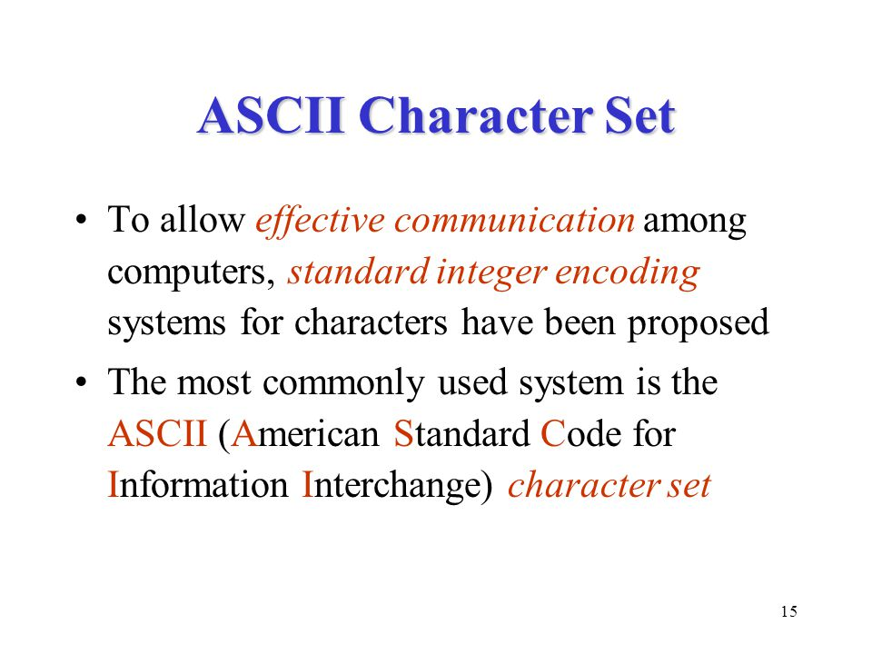 15 ASCII Character Set To allow effective communication among computers, standard integer encoding systems for characters have been proposed The most commonly used system is the ASCII (American Standard Code for Information Interchange) character set