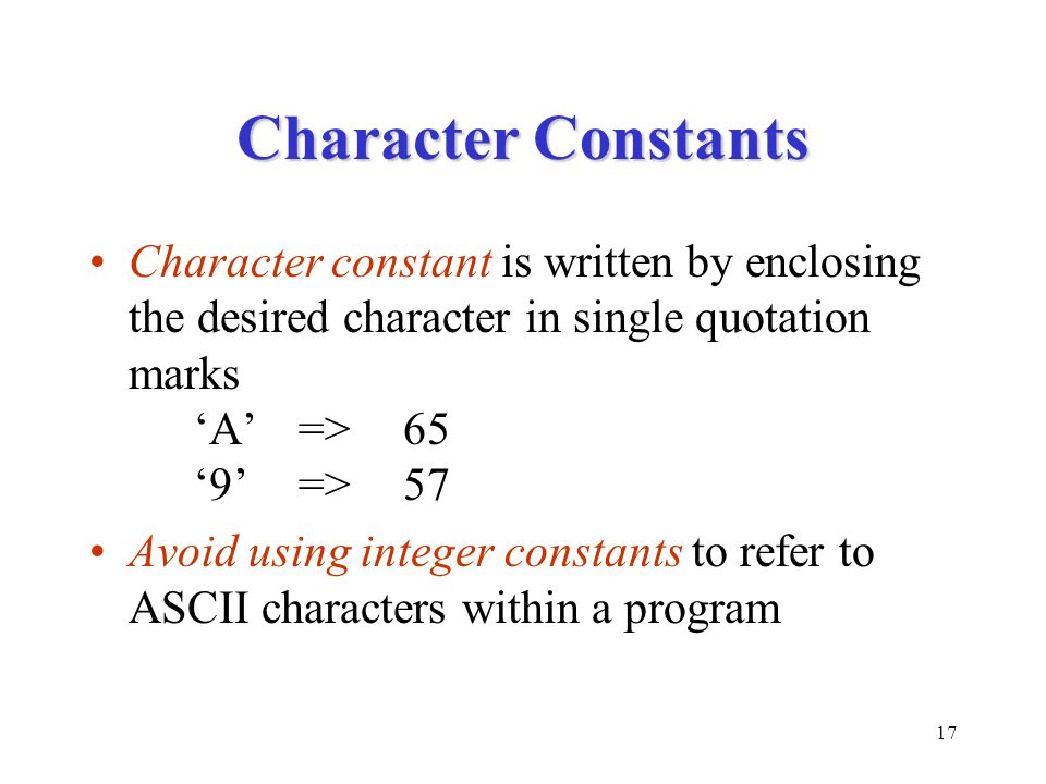 17 Character Constants Character constant is written by enclosing the desired character in single quotation marks 'A'=>65 '9'=>57 Avoid using integer
