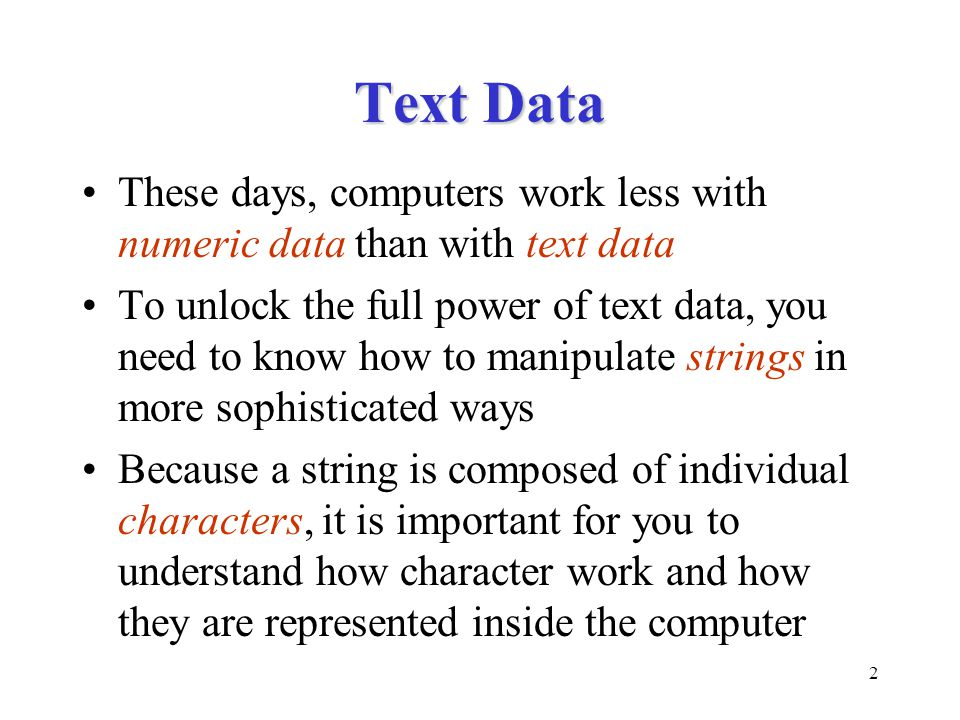 2 Text Data These days, computers work less with numeric data than with text data To unlock the full power of text data, you need to know how to manip