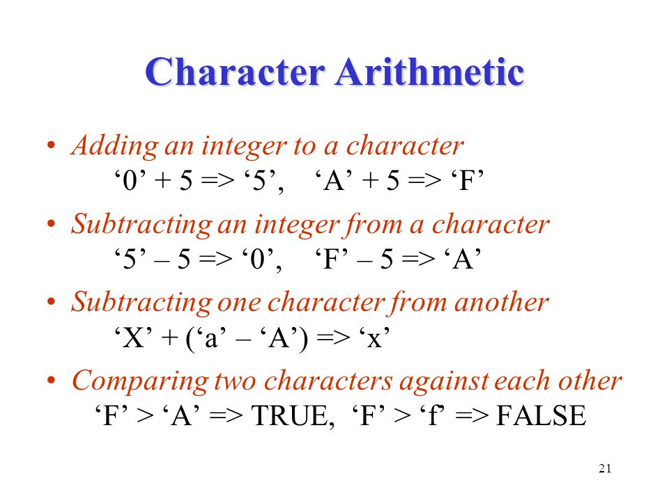 21 Character Arithmetic Adding an integer to a character '0' + 5 => '5','A' + 5 => 'F' Subtracting an integer from a character '5' – 5 => '0','F' – 5 => 'A' Subtracting one character from another 'X' + ('a' – 'A') => 'x' Comparing two characters against each other 'F' > 'A' => TRUE, 'F' > 'f' => FALSE