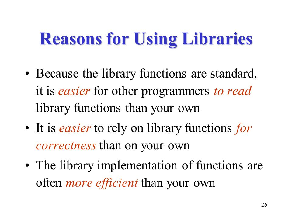 26 Reasons for Using Libraries Because the library functions are standard, it is easier for other programmers to read library functions than your own It is easier to rely on library functions for correctness than on your own The library implementation of functions are often more efficient than your own