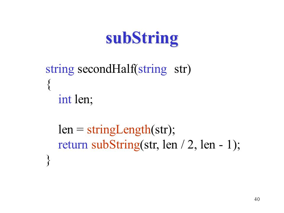 40 subString string secondHalf(string str) { int len; len = stringLength(str); return subString(str, len / 2, len - 1); }