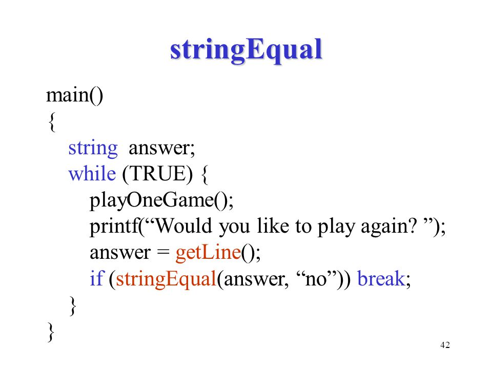 42 stringEqual main() { string answer; while (TRUE) { playOneGame(); printf( Would you like to play again.