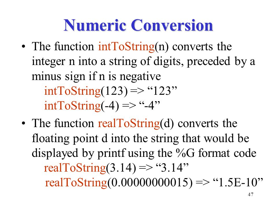 47 Numeric Conversion The function intToString(n) converts the integer n into a string of digits, preceded by a minus sign if n is negative intToString(123) => 123 intToString(-4) => -4 The function realToString(d) converts the floating point d into the string that would be displayed by printf using the %G format code realToString(3.14) => 3.14 realToString(0.00000000015) => 1.5E-10
