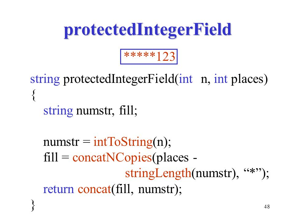 48 protectedIntegerField string protectedIntegerField(int n, int places) { string numstr, fill; numstr = intToString(n); fill = concatNCopies(places - stringLength(numstr), * ); return concat(fill, numstr); } *****123