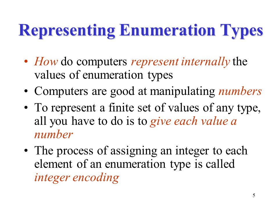 5 Representing Enumeration Types How do computers represent internally the values of enumeration types Computers are good at manipulating numbers To r
