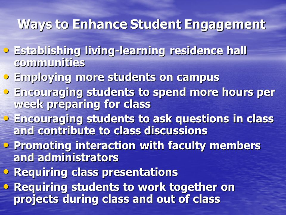 Ways to Enhance Student Engagement Establishing living-learning residence hall communities Establishing living-learning residence hall communities Employing more students on campus Employing more students on campus Encouraging students to spend more hours per week preparing for class Encouraging students to spend more hours per week preparing for class Encouraging students to ask questions in class and contribute to class discussions Encouraging students to ask questions in class and contribute to class discussions Promoting interaction with faculty members and administrators Promoting interaction with faculty members and administrators Requiring class presentations Requiring class presentations Requiring students to work together on projects during class and out of class Requiring students to work together on projects during class and out of class