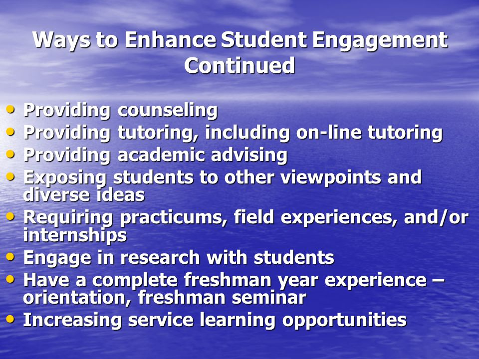 Ways to Enhance Student Engagement Continued Providing counseling Providing counseling Providing tutoring, including on-line tutoring Providing tutoring, including on-line tutoring Providing academic advising Providing academic advising Exposing students to other viewpoints and diverse ideas Exposing students to other viewpoints and diverse ideas Requiring practicums, field experiences, and/or internships Requiring practicums, field experiences, and/or internships Engage in research with students Engage in research with students Have a complete freshman year experience – orientation, freshman seminar Have a complete freshman year experience – orientation, freshman seminar Increasing service learning opportunities Increasing service learning opportunities