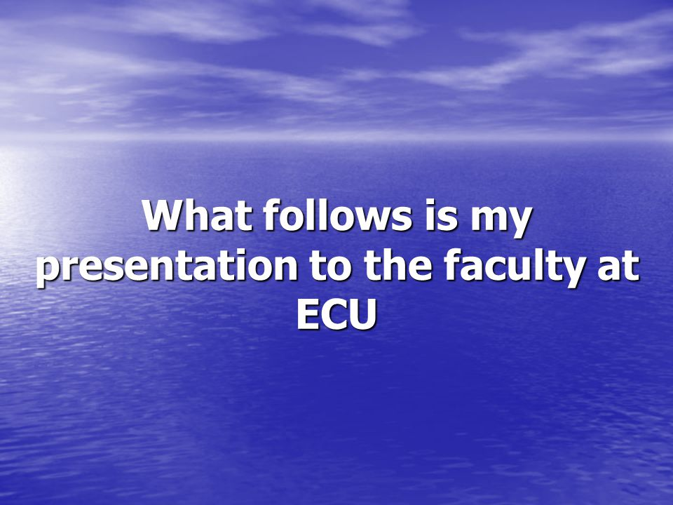 What follows is my presentation to the faculty at ECU
