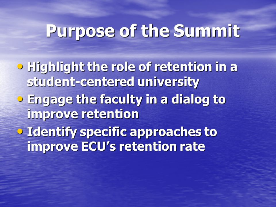 Purpose of the Summit Highlight the role of retention in a student-centered university Highlight the role of retention in a student-centered university Engage the faculty in a dialog to improve retention Engage the faculty in a dialog to improve retention Identify specific approaches to improve ECU's retention rate Identify specific approaches to improve ECU's retention rate