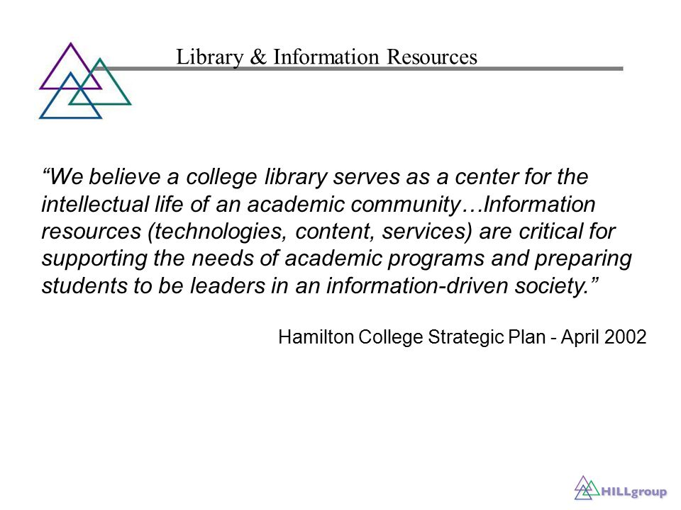 We believe a college library serves as a center for the intellectual life of an academic community…Information resources (technologies, content, services) are critical for supporting the needs of academic programs and preparing students to be leaders in an information-driven society. Hamilton College Strategic Plan - April 2002 Library & Information Resources