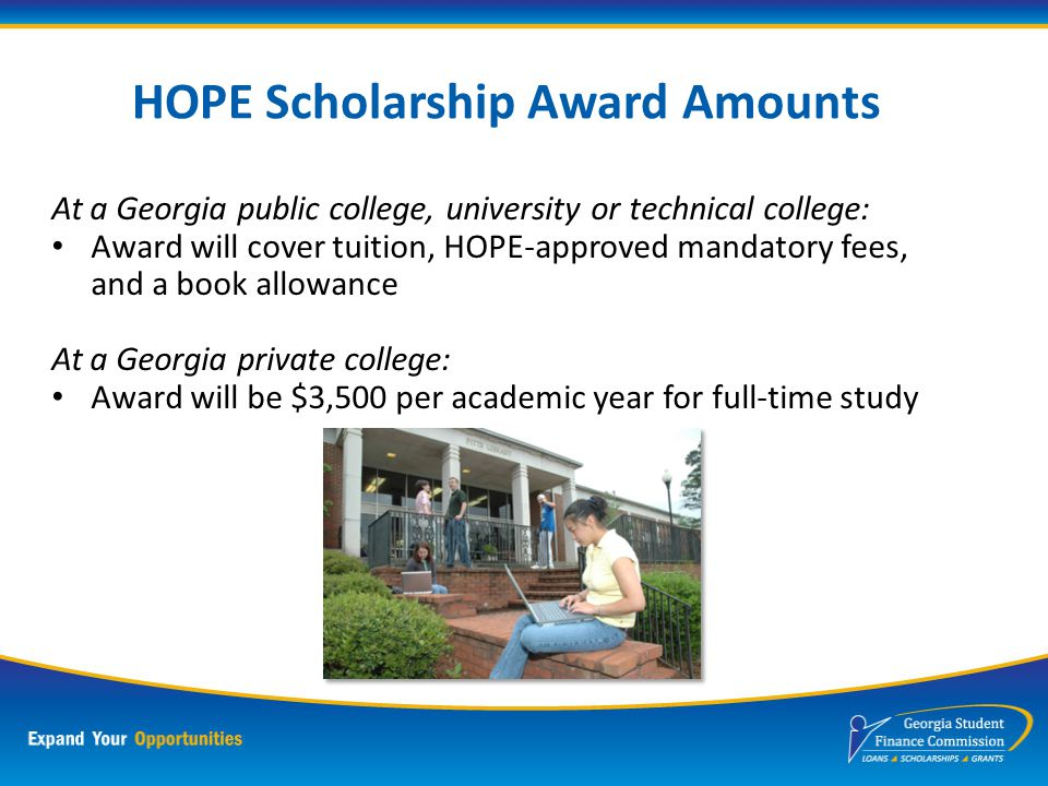 Georgia HOPE Scholarship Program Largest Non-Need Based Program in the Nation Students must meet: A cademic Requirement of a 3.0 GPA in core classes for College Prep or 3.2 for Technical Career Prep C itizenship R esidency E nroll in a HOPE eligible school in Georgia