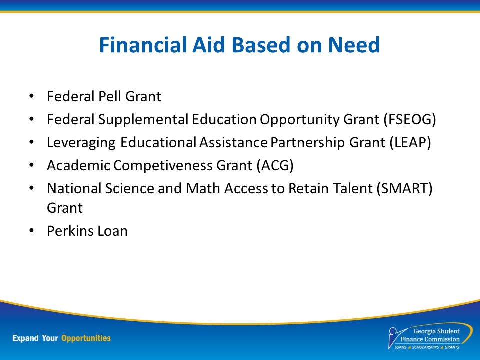 Types of Financial Aid Merit Based Scholarship Need Based Grant Student or Parent Loans Service Cancelable Loans for Critical Field Service Employment Opportunities, Work Study Military Aid and Grants Savings Plans