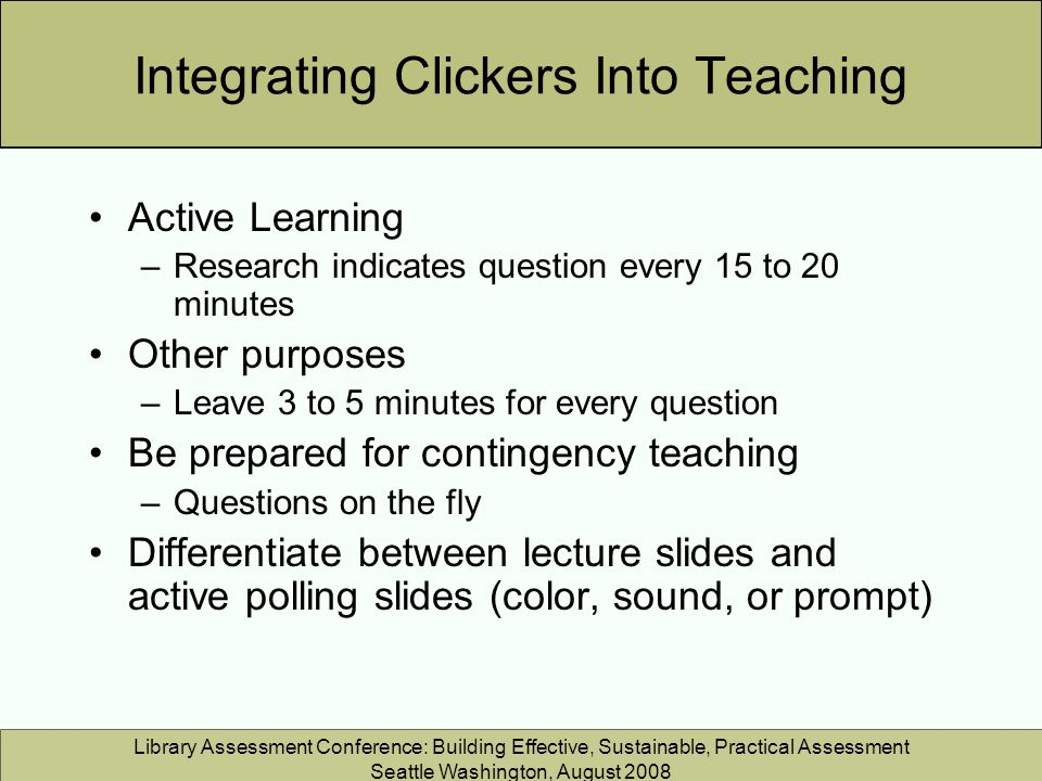 Library Assessment Conference: Building Effective, Sustainable, Practical Assessment Seattle Washington, August 2008 Integrating Clickers Into Teaching Active Learning –Research indicates question every 15 to 20 minutes Other purposes –Leave 3 to 5 minutes for every question Be prepared for contingency teaching –Questions on the fly Differentiate between lecture slides and active polling slides (color, sound, or prompt)