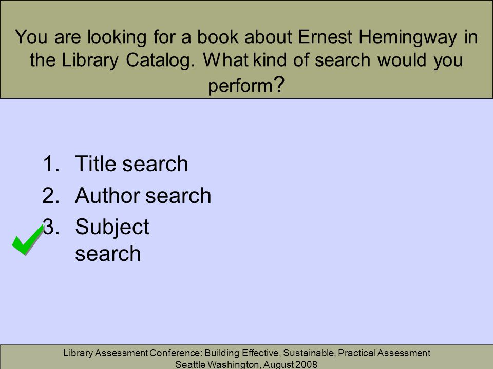 Library Assessment Conference: Building Effective, Sustainable, Practical Assessment Seattle Washington, August 2008 You are looking for a book about Ernest Hemingway in the Library Catalog.