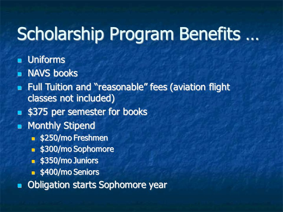 Scholarship Program Benefits … Uniforms Uniforms NAVS books NAVS books Full Tuition and reasonable fees (aviation flight classes not included) Full Tuition and reasonable fees (aviation flight classes not included) $375 per semester for books $375 per semester for books Monthly Stipend Monthly Stipend $250/mo Freshmen $250/mo Freshmen $300/mo Sophomore $300/mo Sophomore $350/mo Juniors $350/mo Juniors $400/mo Seniors $400/mo Seniors Obligation starts Sophomore year Obligation starts Sophomore year