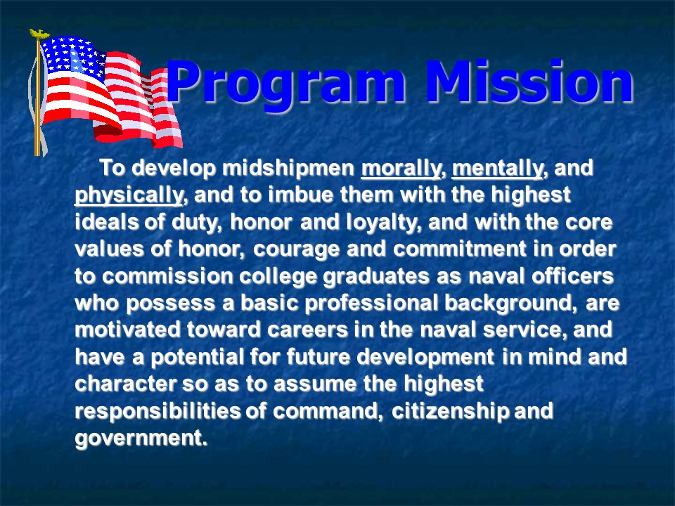 Program Mission To develop midshipmen morally, mentally, and physically, and to imbue them with the highest ideals of duty, honor and loyalty, and with the core values of honor, courage and commitment in order to commission college graduates as naval officers who possess a basic professional background, are motivated toward careers in the naval service, and have a potential for future development in mind and character so as to assume the highest responsibilities of command, citizenship and government.