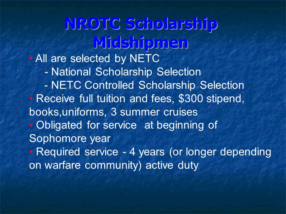 NROTC Scholarship Midshipmen All are selected by NETC - National Scholarship Selection - NETC Controlled Scholarship Selection Receive full tuition an