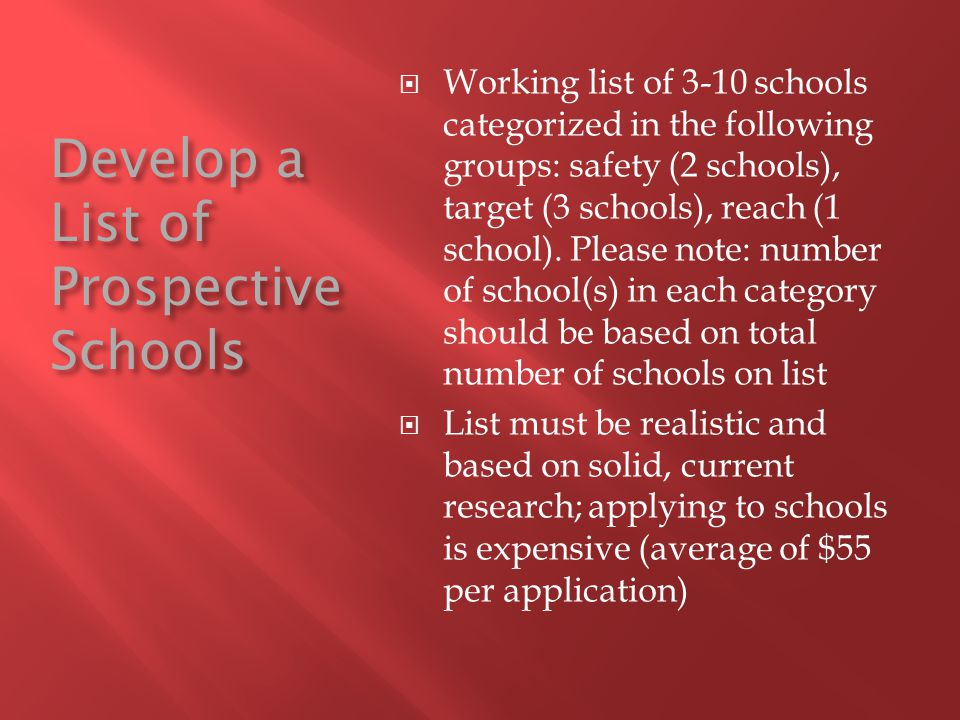 Develop a List of Prospective Schools  Working list of 3-10 schools categorized in the following groups: safety (2 schools), target (3 schools), reach (1 school).