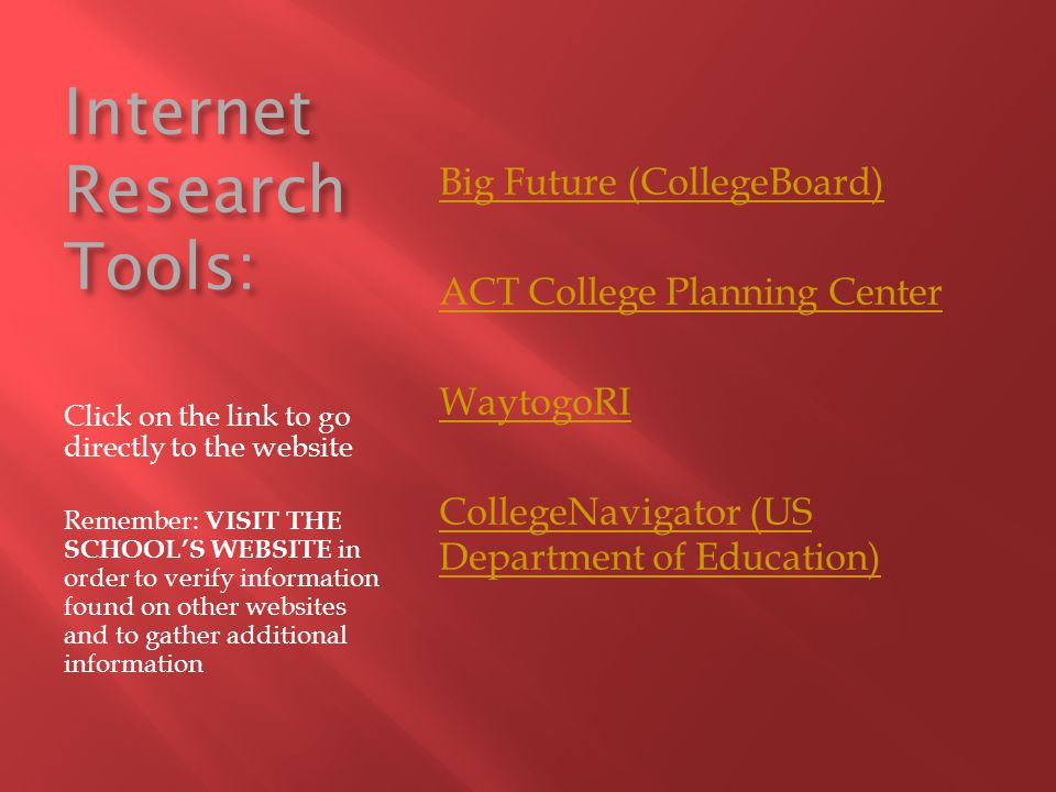 Internet Research Tools: Click on the link to go directly to the website Remember: VISIT THE SCHOOL'S WEBSITE in order to verify information found on other websites and to gather additional information Big Future (CollegeBoard) ACT College Planning Center WaytogoRI CollegeNavigator (US Department of Education)