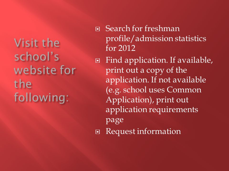 Visit the school's website for the following:  Search for freshman profile/admission statistics for 2012  Find application.