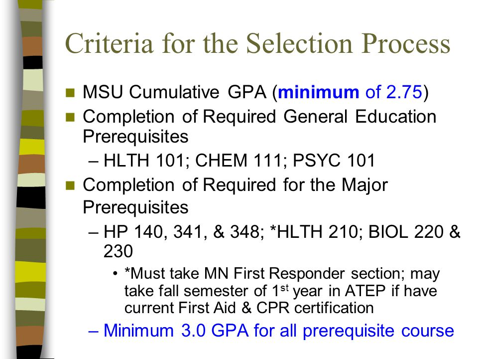 Criteria for the Selection Process MSU Cumulative GPA (minimum of 2.75) Completion of Required General Education Prerequisites –HLTH 101; CHEM 111; PSYC 101 Completion of Required for the Major Prerequisites –HP 140, 341, & 348; *HLTH 210; BIOL 220 & 230 *Must take MN First Responder section; may take fall semester of 1 st year in ATEP if have current First Aid & CPR certification –Minimum 3.0 GPA for all prerequisite course