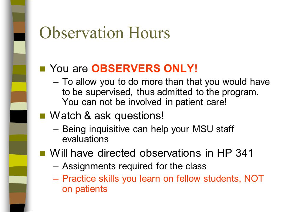 Observation Hours You are OBSERVERS ONLY! –T–To allow you to do more than that you would have to be supervised, thus admitted to the program. You can