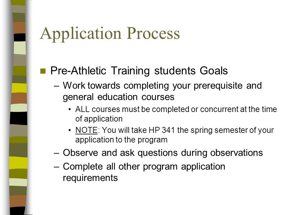 Application Process Pre-Athletic Training students Goals –Work towards completing your prerequisite and general education courses ALL courses must be completed or concurrent at the time of application NOTE: You will take HP 341 the spring semester of your application to the program –Observe and ask questions during observations –Complete all other program application requirements