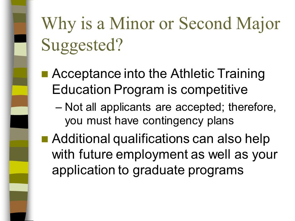 Why is a Minor or Second Major Suggested? Acceptance into the Athletic Training Education Program is competitive –Not all applicants are accepted; the