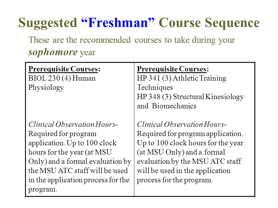 """Suggested """"Freshman"""" Course Sequence Prerequisite Courses: BIOL 230 (4) Human Physiology Clinical Observation Hours- Required for program application."""