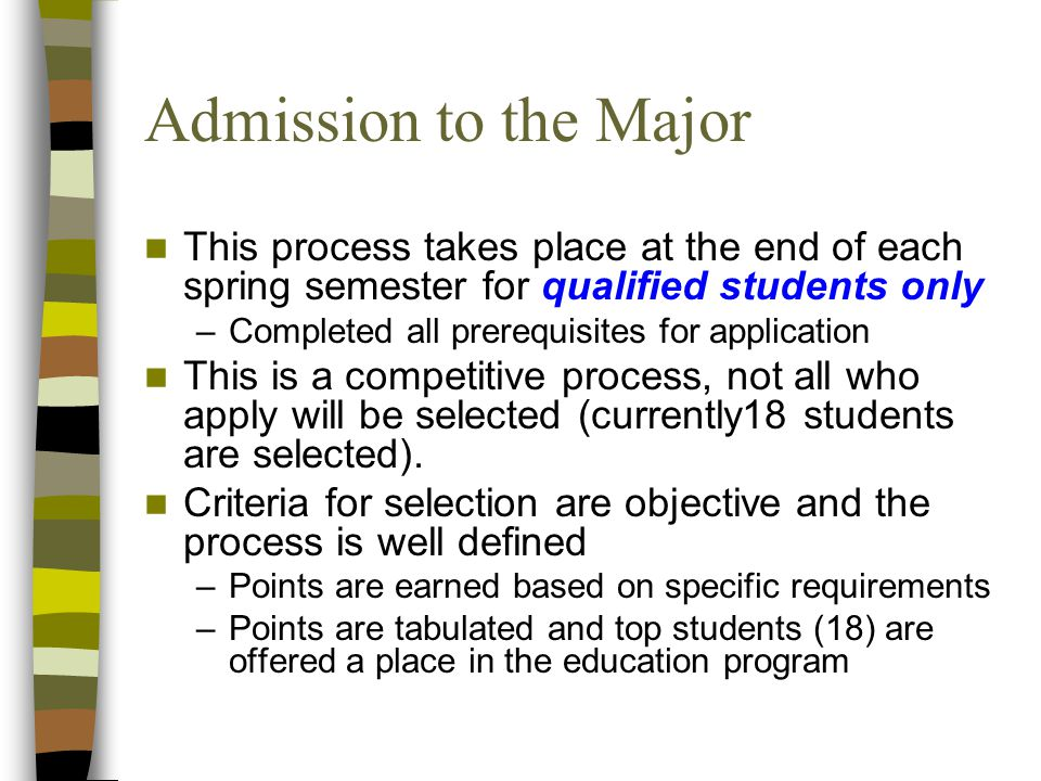 Admission to the Major This process takes place at the end of each spring semester for qualified students only –Completed all prerequisites for applic