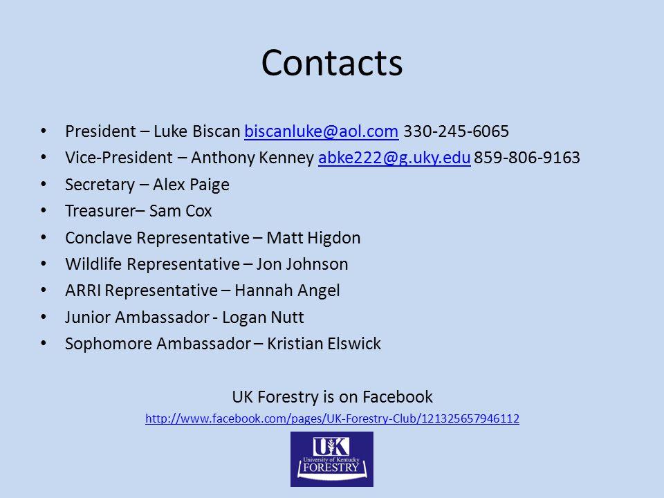 Contacts President – Luke Biscan biscanluke@aol.com 330-245-6065biscanluke@aol.com Vice-President – Anthony Kenney abke222@g.uky.edu 859-806-9163abke222@g.uky.edu Secretary – Alex Paige Treasurer– Sam Cox Conclave Representative – Matt Higdon Wildlife Representative – Jon Johnson ARRI Representative – Hannah Angel Junior Ambassador - Logan Nutt Sophomore Ambassador – Kristian Elswick UK Forestry is on Facebook http://www.facebook.com/pages/UK-Forestry-Club/121325657946112