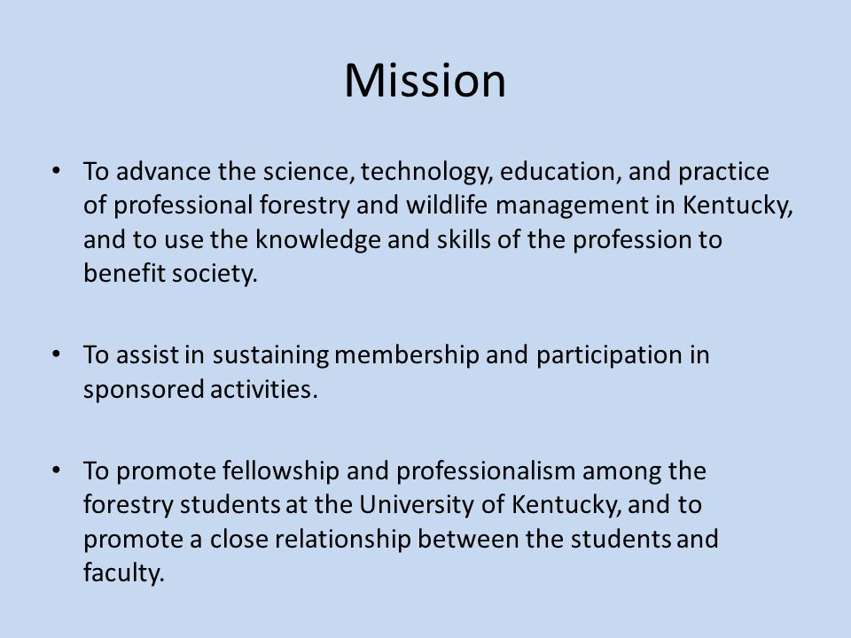 Mission To advance the science, technology, education, and practice of professional forestry and wildlife management in Kentucky, and to use the knowledge and skills of the profession to benefit society.