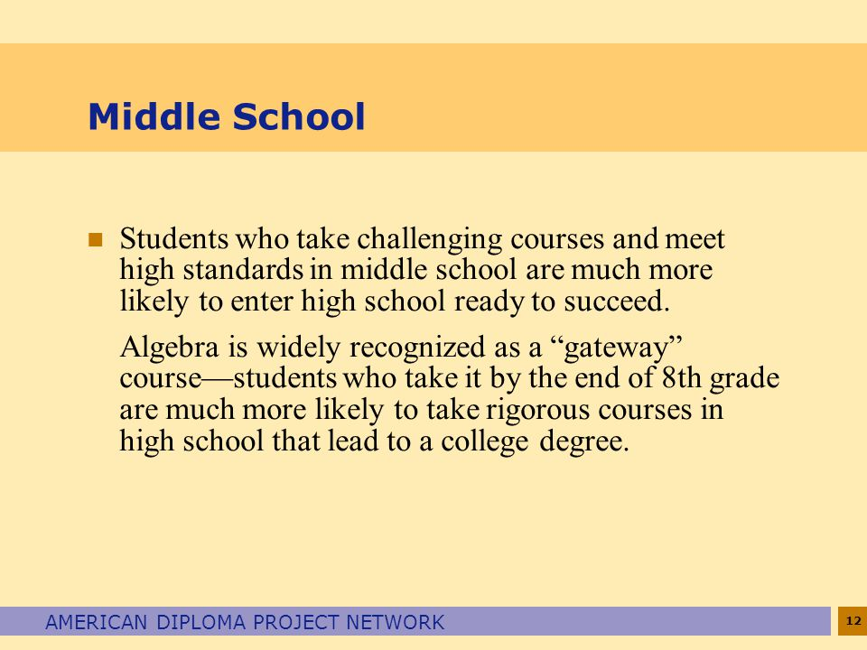 12 AMERICAN DIPLOMA PROJECT NETWORK Middle School n Students who take challenging courses and meet high standards in middle school are much more likely to enter high school ready to succeed.