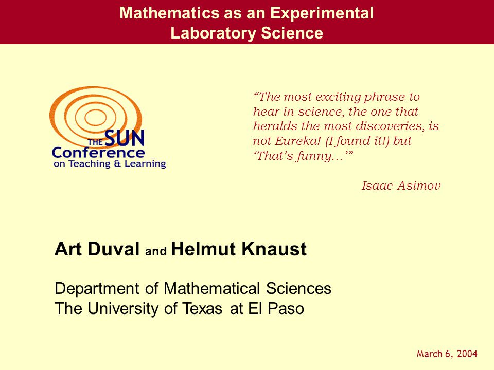 Mathematics as an Experimental Laboratory Science Department of Mathematical Sciences The University of Texas at El Paso Art Duval and Helmut Knaust March 6, 2004 The most exciting phrase to hear in science, the one that heralds the most discoveries, is not Eureka.