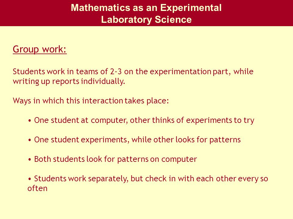 Mathematics as an Experimental Laboratory Science Group work: Students work in teams of 2-3 on the experimentation part, while writing up reports individually.