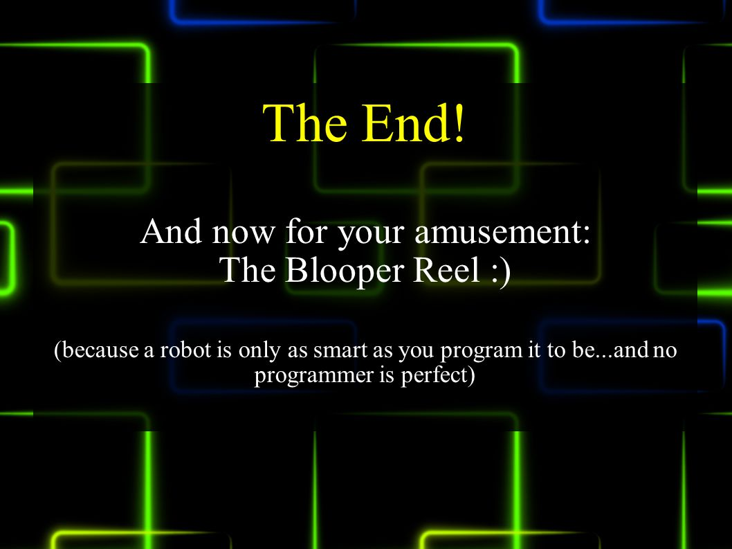 The End! And now for your amusement: The Blooper Reel :) (because a robot is only as smart as you program it to be...and no programmer is perfect)