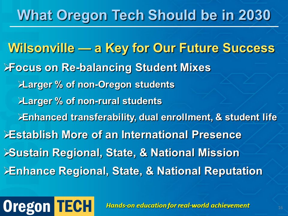 Wilsonville — a Key for Our Future Success  Focus on Re-balancing Student Mixes  Larger % of non-Oregon students  Larger % of non-rural students  Enhanced transferability, dual enrollment, & student life  Establish More of an International Presence  Sustain Regional, State, & National Mission  Enhance Regional, State, & National Reputation What Oregon Tech Should be in 2030 Hands-on education for real-world achievement 16