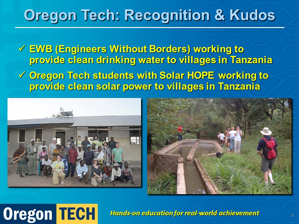 Oregon Tech: Recognition & Kudos EWB (Engineers Without Borders) working to provide clean drinking water to villages in Tanzania EWB (Engineers Without Borders) working to provide clean drinking water to villages in Tanzania Oregon Tech students with Solar HOPE working to provide clean solar power to villages in Tanzania Oregon Tech students with Solar HOPE working to provide clean solar power to villages in Tanzania Hands-on education for real-world achievement 8
