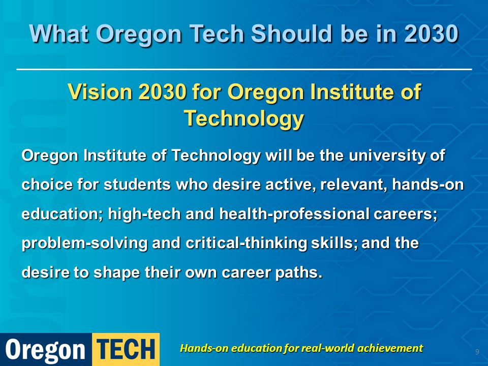 Vision 2030 for Oregon Institute of Technology Oregon Institute of Technology will be the university of choice for students who desire active, relevant, hands-on education; high-tech and health-professional careers; problem-solving and critical-thinking skills; and the desire to shape their own career paths.