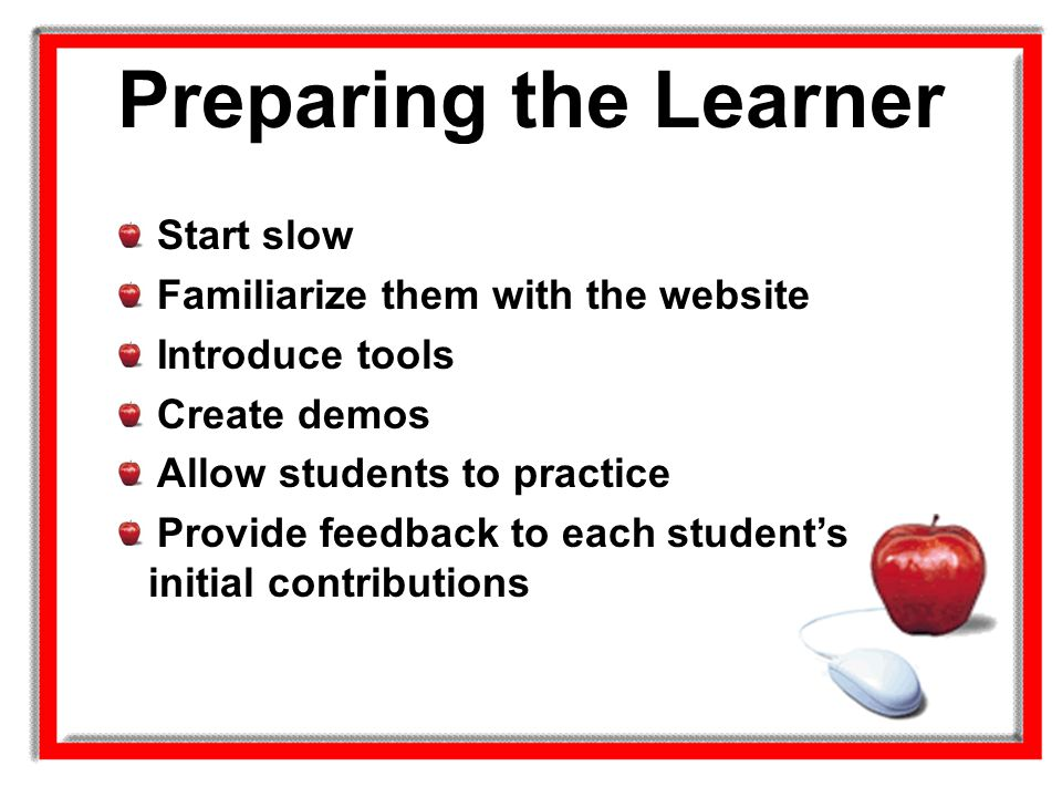 Preparing the Learner Start slow Familiarize them with the website Introduce tools Create demos Allow students to practice Provide feedback to each st