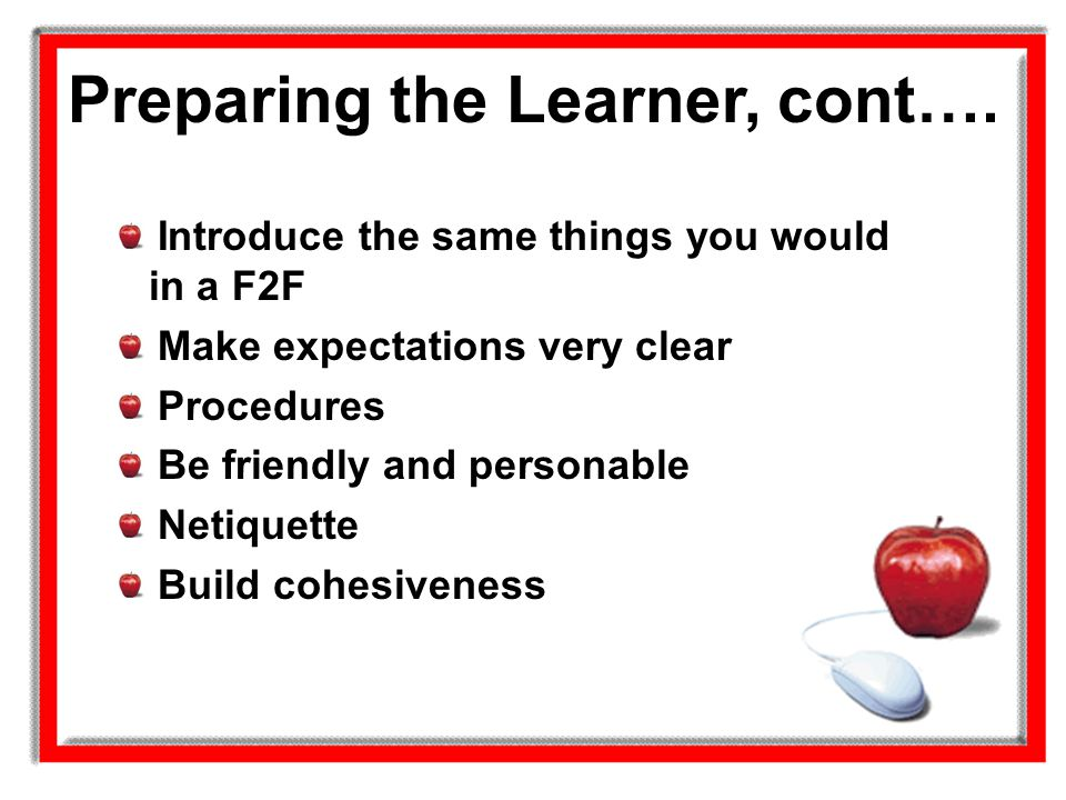 Preparing the Learner, cont…. Introduce the same things you would in a F2F Make expectations very clear Procedures Be friendly and personable Netiquet